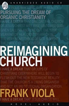 Reimagining Church: Pursuing the Dream of Organic Christianity, Frank  Viola