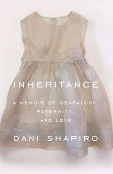 Inheritance: A Memoir of Genealogy, Paternity, and Love, Dani Shapiro