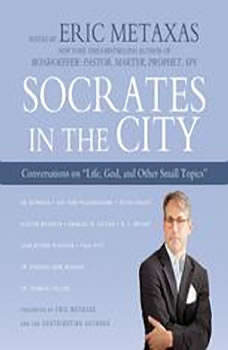Socrates in the City: Conversations on Life, God, and Other Small Topics Conversations on Life, God, and Other Small Topics, Edited by Eric Metaxas