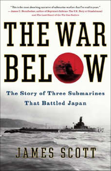 The War Below: The Story of Three Submarines That Battled Japan, James Scott