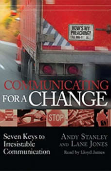 Communicating for a Change: Seven Keys to Irresistible Communication Seven Keys to Irresistible Communication, Andy Stanley
