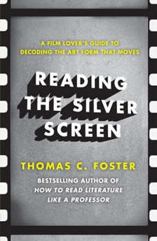 Reading the Silver Screen: A Film Lover's Guide to Decoding the Art Form That Moves, Thomas C. Foster