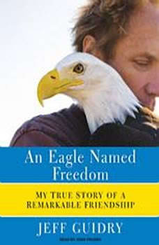 An Eagle Named Freedom: My True Story of a Remarkable Friendship My True Story of a Remarkable Friendship, Jeff Guidry