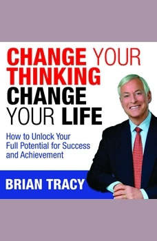 Change Your Thinking, Change Your Life: How to Unlock Your Full Potential for Success and Achievement, Brian Tracy