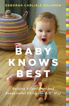 Baby Knows Best: Raising a Confident and Resourceful Child, the RIE Way Raising a Confident and Resourceful Child, the RIE Way, Deborah Carlisle Solomon