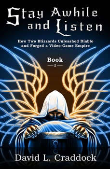 Stay Awhile and Listen: How Two Blizzards Unleashed Diablo and Forged a Video-Game Empire - Book I, David L. Craddock