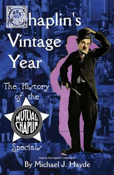 Chaplins Vintage Year: The History of the Mutual-Chaplin Specials, Michael J. Hayde