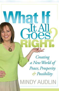 What If It All Goes Right: Creating a New World of Peace, Prosperity and Possibility, Mindy Audlin