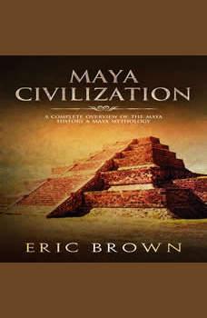 Maya Civilization: A Complete Overview Of The Maya History & Maya Mythology, Eric Brown