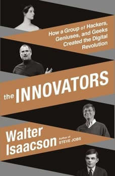 The Innovators: How a Group of Hackers, Geniuses, and Geeks Created the Digital Revolution, Walter Isaacson