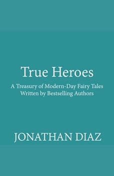 True Heroes: A Treasury of Modern-day Fairy Tales Written by Bestselling Authors, Unknown