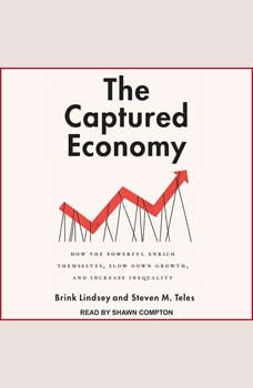 The Captured Economy: How the Powerful Enrich Themselves, Slow Down Growth, and Increase Inequality How the Powerful Enrich Themselves, Slow Down Growth, and Increase Inequality, Brink Lindsey