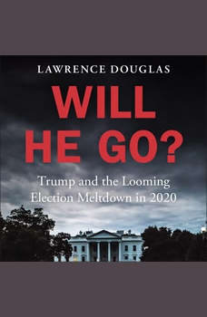 Will He Go?: Trump and the Looming Election Meltdown in 2020, Lawrence Douglas
