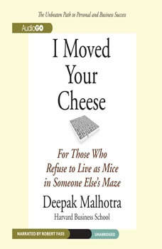 I Moved Your Cheese: For Those Who Refuse to Live as Mice in Someone Elses Maze For Those Who Refuse to Live as Mice in Someone Elses Maze, Deepak Malhotra