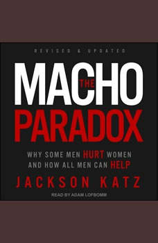 The Macho Paradox: Why Some Men Hurt Women and How All Men Can Help, Jackson Katz