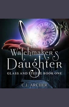 The Watchmaker's Daughter: Glass And Steele, book 1, C.J. Archer
