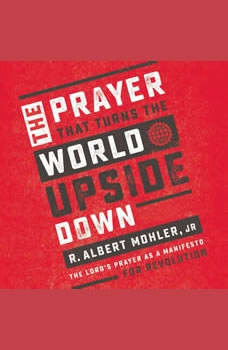 The Prayer That Turns the World Upside Down: The Lord's Prayer as a Manifesto for Revolution, R. Albert Mohler, Jr.
