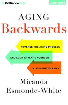 Aging Backwards: Reverse the Aging Process and Look 10 Years Younger in 30 Minutes a Day Reverse the Aging Process and Look 10 Years Younger in 30 Minutes a Day, Miranda Esmonde-White