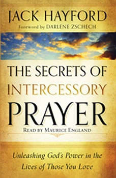 The Secrets of Intercessory Prayer: Unleashing God's Power in the Lives of Those You Love, Jack Hayford