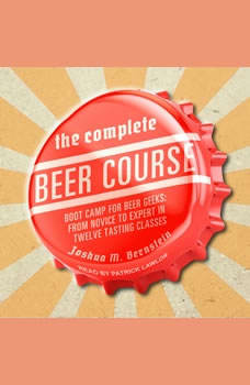 The Complete Beer Course: Boot Camp for Beer Geeks: From Novice to Expert in Twelve Tasting Classes, Joshua M. Bernstein
