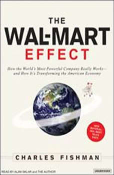 The Wal-Mart Effect: How the World's Most Powerful Company Really Works--and How It's Transforming the American Economy, Charles Fishman