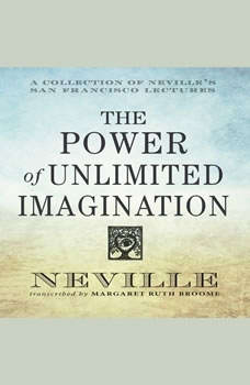 The Power of Unlimited Imagination: A Collection of Neville's San Francisco Lectures, Neville Goddard