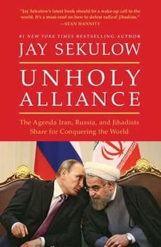 Unholy Alliance: The Agenda Iran, Russia, and Jihadists Share for Conquering the World The Agenda Iran, Russia, and Jihadists Share for Conquering the World, Jay Sekulow
