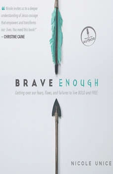 Brave Enough: Getting Over Our Fears, Flaws, and Failures to Live Bold and Free Getting Over Our Fears, Flaws, and Failures to Live Bold and Free, Nicole Unice