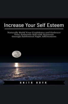 Increase Your Self Esteem: Naturally Build Your Confidence and Embrace Your Authentic Self with Hypnosis through Subliminal Night Affirmations , Anita Arya