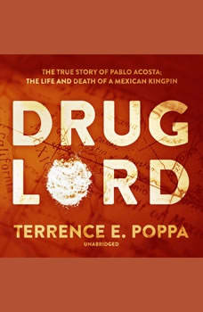 Drug Lord: The True Story of Pablo Acosta; The Life and Death of a Mexican Kingpin, Terrence E. Poppa