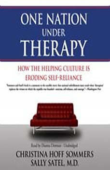 One Nation under Therapy: How the Helping Culture Is Eroding SelfReliance How the Helping Culture Is Eroding SelfReliance, Christina Hoff Sommers and Sally Satel, M.D.