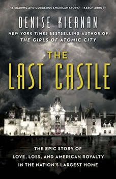 The Last Castle: The Epic Story of Love, Loss, and American Royalty in the Nation's Largest Home, Denise Kiernan
