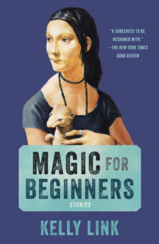 Magic for Beginners: Stories, Kelly Link