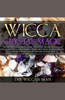 Wicca Crystal Magic: The Ultimate Beginner's Guide To Master the Use Crystals in spells and rituals and benefit from them while understanding their role in Wiccan history and Witchcraft, The Wiccan Man