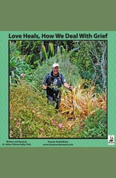 Love Heals: How We Deal with Grief How We Deal with Grief, Miles OBrien Riley PhD