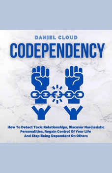 Codependency: How To Detect Toxic Relationships, Discover Narcissistic Personalities, Regain Control Of Your Life and Stop Being Dependent On Others, Daniel Cloud