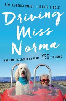 Driving Miss Norma: One Family's Journey Saying Yes to Living, Tim Bauerschmidt