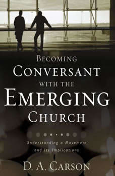Becoming Conversant with the Emerging Church: Understanding a Movement and Its Implications, D. A. Carson