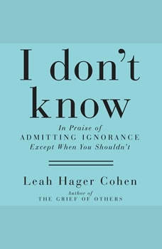 I Don't Know: In Praise of Admitting Ignorance and Doubt (Except When You Shouldn't) In Praise of Admitting Ignorance and Doubt (Except When You Shouldn't), Leah Hager Cohen