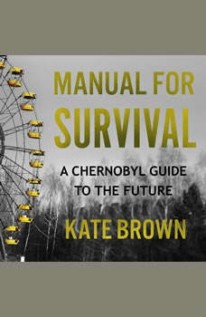 Manual for Survival: A Chernobyl Guide to the Future, Kate Brown