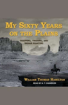 My Sixty Years on the Plains: Trapping, Trading, and Indian Fighting, William Thomas Hamilton