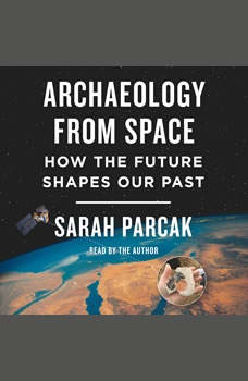 Archaeology from Space: How the Future Shapes Our Past, Sarah Parcak