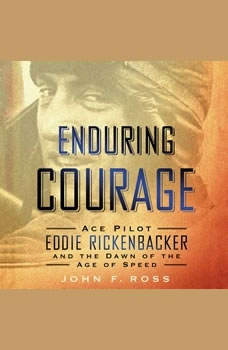 Enduring Courage: Ace Pilot Eddie Rickenbacker and the Dawn of the Age of Speed, John F. Ross
