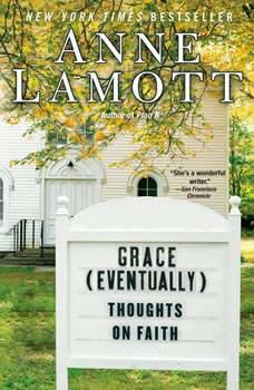 Grace (Eventually): Thoughts on Faith Thoughts on Faith, Anne Lamott