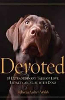 Devoted: 38 Extraordinary Tales of Love, Loyalty, and Life with Dogs, Rebecca Ascher-Walsh