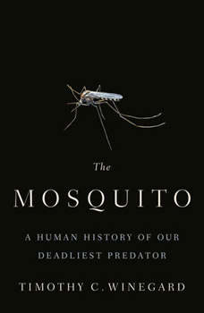 The Mosquito: A Human History of Our Deadliest Predator, Timothy C. Winegard