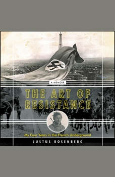 The Art of Resistance: My Four Years in the French Underground: A Memoir, Justus Rosenberg