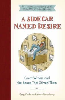 A Sidecar Named Desire: Great Writers and the Booze That Stirred Them, Greg Clarke