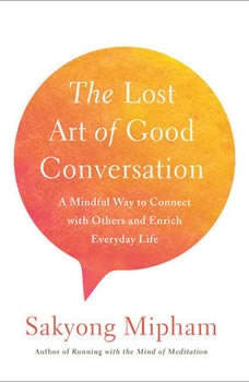The Lost Art of Good Conversation: A Mindful Way to Connect with Others and Enrich Everyday Life, Sakyong Mipham