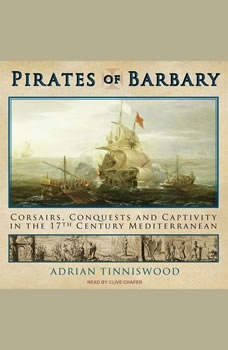 Pirates of Barbary: Corsairs, Conquests and Captivity in the Seventeenth-Century Mediterranean, Adrian Tinniswood